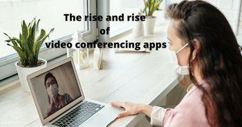 The rise and rise of video conferencing apps