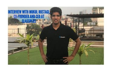 Interview with Mukul Rustagi, Co-founder and CEO at Classplus
