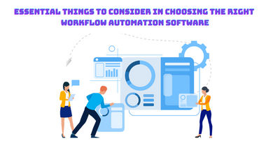 Essential Things To Consider In Choosing The Right Workflow Automation Softwareg
