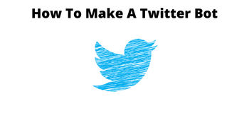 How To Make A Twitter Bot - A Comprehensive Guide